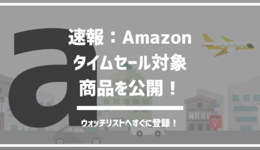 Amazonタイムセール商品を公開。今すぐチェックしてウォッチリストへ!