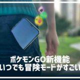 ポケモンGO自動反映!新機能「いつでも冒険モード」で遂にアプリ起動せずともプレイ反映に!