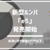 ルンバ「e5」本日遂に発売!水洗い可能で税抜5万円以下の新型ルンバ!