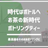 ボトリングティーで日本茶は「淹れる時代」から「プロが作るボトリングティー時代」へ。