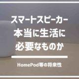 HomePod,Google Home。スマートスピーカーは本当に必要なのか。
